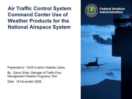 Presented to: NWS Aviation Weather Users By: Danny Sims, Manager of Traffic Flow Management Weather Programs, FAA Date: 18 November 2008 Federal Aviation.