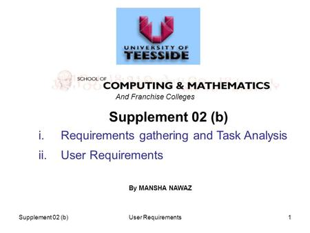Supplement 02 (b)User Requirements1 Supplement 02 (b) i.Requirements gathering and Task Analysis ii.User Requirements And Franchise Colleges By MANSHA.