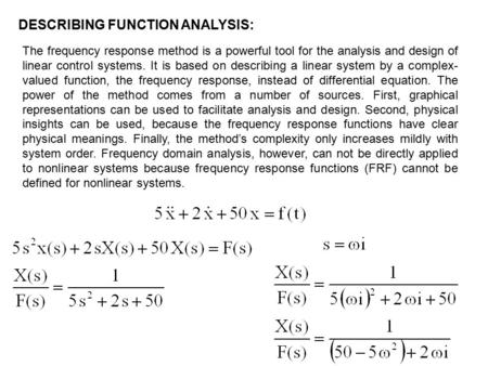 DESCRIBING FUNCTION ANALYSIS: The frequency response method is a powerful tool for the analysis and design of linear control systems. It is based on describing.