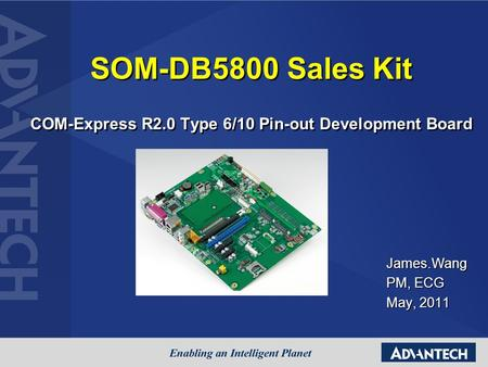 SOM-DB5800 Sales Kit COM-Express R2.0 Type 6/10 Pin-out Development Board James.Wang PM, ECG May, 2011.