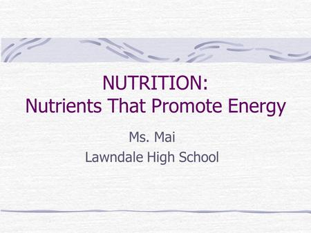 NUTRITION: Nutrients That Promote Energy Ms. Mai Lawndale High School.