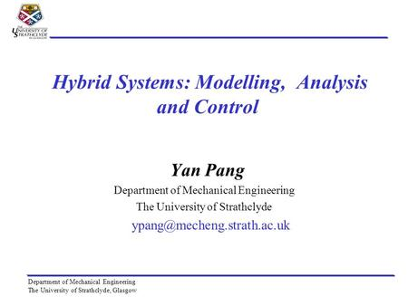 Department of Mechanical Engineering The University of Strathclyde, Glasgow Hybrid Systems: Modelling, Analysis and Control Yan Pang Department of Mechanical.