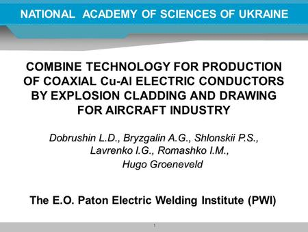 1 NATIONAL ACADEMY OF SCIENCES OF UKRAINE COMBINE TECHNOLOGY FOR PRODUCTION OF COAXIAL Cu-Al ELECTRIC CONDUCTORS BY EXPLOSION CLADDING AND DRAWING FOR.
