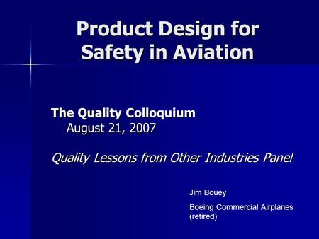 Product Design for Safety in Aviation The Quality Colloquium August 21, 2007 August 21, 2007 Quality Lessons from Other Industries Panel Jim Bouey Boeing.