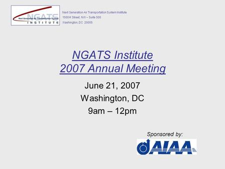 Next Generation Air Transportation System Institute 1500 K Street, NW – Suite 500 Washington, DC 20005 NGATS Institute 2007 Annual Meeting June 21, 2007.