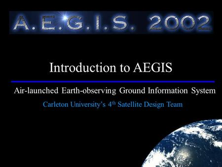 Air-launched Earth-observing Ground Information System Carleton University's 4 th Satellite Design Team Introduction to AEGIS.