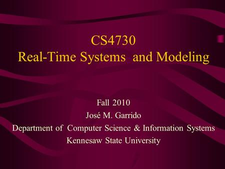 CS4730 Real-Time Systems and Modeling Fall 2010 José M. Garrido Department of Computer Science & Information Systems Kennesaw State University.