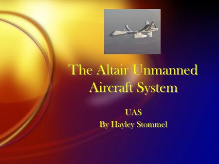 The Altair Unmanned Aircraft System UAS By Hayley Stommel UAS By Hayley Stommel.