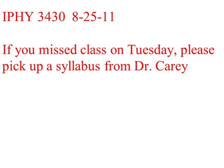 IPHY 3430 8-25-11 If you missed class on Tuesday, please pick up a syllabus from Dr. Carey.