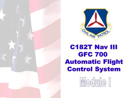 GFC 700 AFCS for C182T NavIII. Introduction and Outline 1.0 Anatomy of the GFC 700 Automatic Flight Control System (AFCS) 1.1 Control Interface 1.2 Flight.