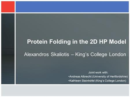 Protein Folding in the 2D HP Model Alexandros Skaliotis – King's College London Joint work with: Andreas Albrecht (University of Hertfordshire) Kathleen.