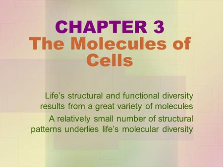 CHAPTER 3 The Molecules of Cells Life's structural and functional diversity results from a great variety of molecules A relatively small number of structural.