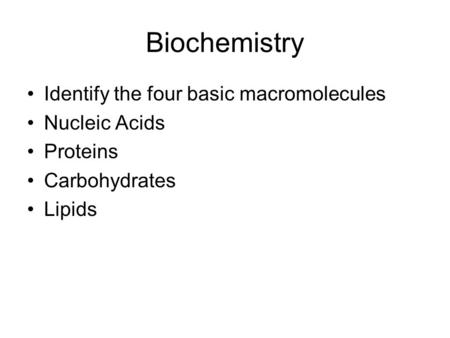 Biochemistry Identify the four basic macromolecules Nucleic Acids Proteins Carbohydrates Lipids.
