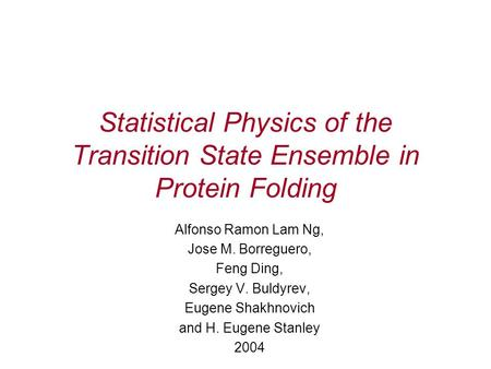 Statistical Physics of the Transition State Ensemble in Protein Folding Alfonso Ramon Lam Ng, Jose M. Borreguero, Feng Ding, Sergey V. Buldyrev, Eugene.