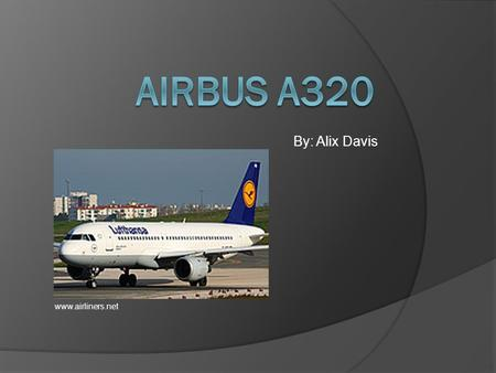 By: Alix Davis www.airliners.net. History of Airbus A320  A320 program was launched in March 1982.  Originated in Europe.  First flight on February.