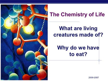 Regents Biology 2006-2007 The Chemistry of Life What are living creatures made of? Why do we have to eat?