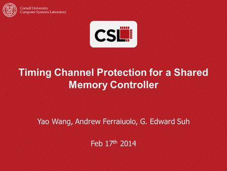 Timing Channel Protection for a Shared Memory Controller Yao Wang, Andrew Ferraiuolo, G. Edward Suh Feb 17 th 2014.