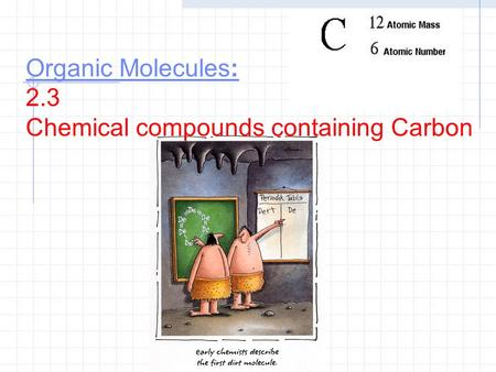 Organic Molecules: Organic Molecules: 2.3 Chemical compounds containing Carbon.