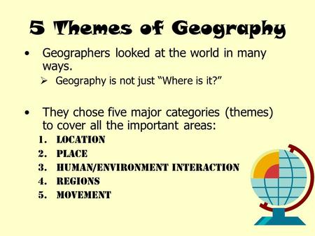 "5 Themes of Geography Geographers looked at the world in many ways.  Geography is not just ""Where is it?"" They chose five major categories (themes) to."