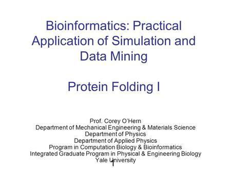 Bioinformatics: Practical Application of Simulation and Data Mining Protein Folding I Prof. Corey O'Hern Department of Mechanical Engineering & Materials.