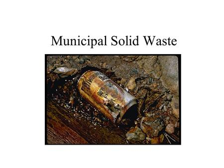 "Municipal Solid Waste. Living in the Material World For the most part, the Earth is a closed system with respect to materials –Whatever ""stuff"" we're."