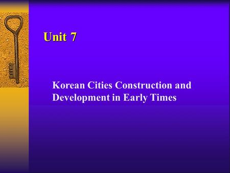 Unit 7 Korean Cities Construction and Development in Early Times.