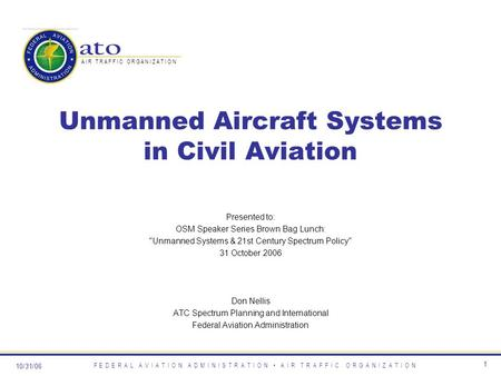 10/31/06 F E D E R A L A V I A T I O N A D M I N I S T R A T I O N A I R T R A F F I C O R G A N I Z A T I O N 1 Unmanned Aircraft Systems in Civil Aviation.
