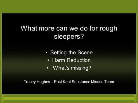 What more can we do for rough sleepers? Setting the Scene Harm Reduction What's missing? Tracey Hughes – East Kent Substance Misuse Team.