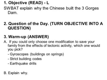 1. Objective (READ) - L SWBAT explain why the Chinese built the 3 Gorges Dam. 2. Question of the Day. (TURN OBJECTIVE INTO A QUESTION) 3. Warm-up (ANSWER)