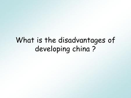 What is the disadvantages of developing china ? The disadvantages pollution The health comes down Big divides between rich and poor The history taken.