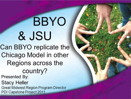BBYO & JSU Can BBYO replicate the Chicago Model in other Regions across the country? Presented By: Stacy Heller Great Midwest Region Program Director PDI.