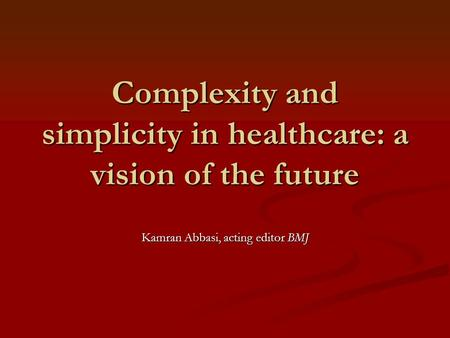 Complexity and simplicity in healthcare: a vision of the future Kamran Abbasi, acting editor BMJ.