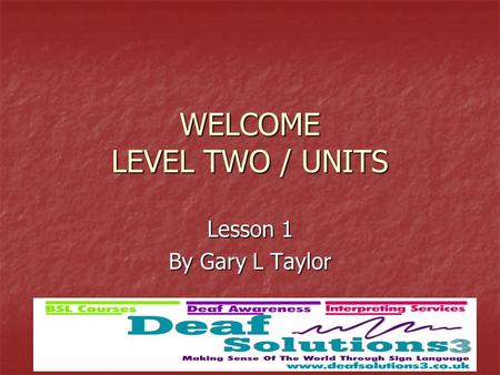 WELCOME LEVEL TWO / UNITS Lesson 1 By Gary L Taylor.