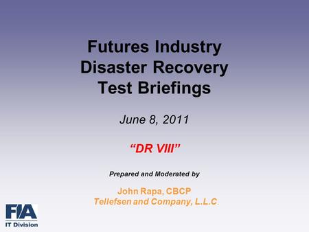 "Futures Industry Disaster Recovery Test Briefings June 8, 2011 ""DR VIII"" Prepared and Moderated by John Rapa, CBCP Tellefsen and Company, L.L.C."