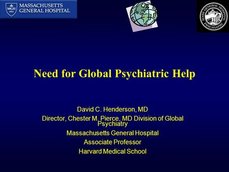 Need for Global Psychiatric Help David C. Henderson, MD Director, Chester M. Pierce, MD Division of Global Psychiatry Massachusetts General Hospital Associate.