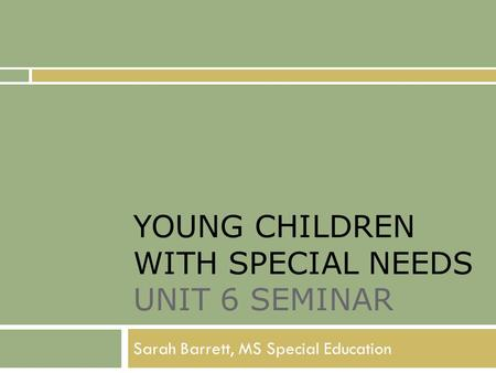 YOUNG CHILDREN WITH SPECIAL NEEDS UNIT 6 SEMINAR Sarah Barrett, MS Special Education.