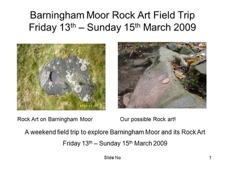 Slide No1 Barningham Moor Rock Art Field Trip Friday 13 th – Sunday 15 th March 2009 A weekend field trip to explore Barningham Moor and its Rock Art Friday.