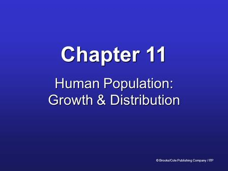 Chapter 11 Human Population: Growth & Distribution © Brooks/Cole Publishing Company / ITP.