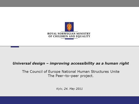 Universal design – improving accessibility as a human right The Council of Europe National Human Structures Unite The Peer–to–peer project. Kyiv, 24. May.
