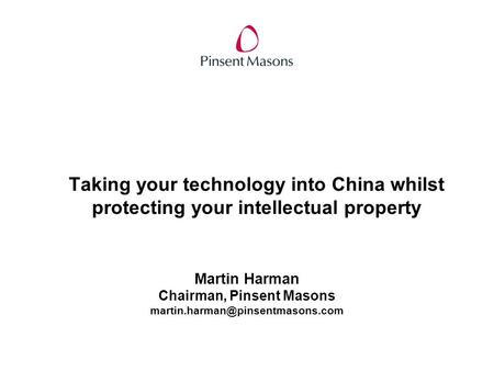 Taking your technology into China whilst protecting your intellectual property Martin Harman Chairman, Pinsent Masons