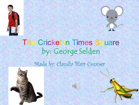 The Cricket in Times Square by: George Selden Made by: Claudia Blair Conner.
