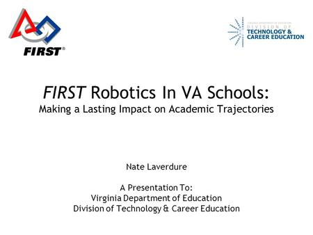 FIRST Robotics In VA Schools: Making a Lasting Impact on Academic Trajectories Nate Laverdure A Presentation To: Virginia Department of Education Division.