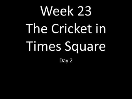 Week 23 The Cricket in Times Square Day 2. (Thanks to Clare Pechon, Independence, Lousiana) for voc. Slides. Continued from Day 1 ppt.