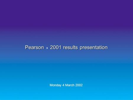 Pearson 2001 results presentation Pearson  2001 results presentation Monday 4 March 2002.