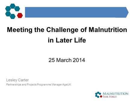 Meeting the Challenge of Malnutrition in Later Life 25 March 2014 Lesley Carter Partnerships and Projects Programme Manager AgeUK.