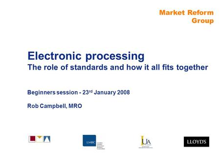 Market Reform Group Electronic processing The role of standards and how it all fits together Beginners session - 23 rd January 2008 Rob Campbell, MRO.