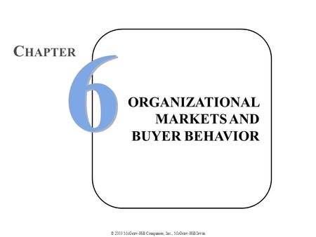 © 2003 McGraw-Hill Companies, Inc., McGraw-Hill/Irwin ORGANIZATIONAL MARKETS AND BUYER BEHAVIOR 6 6 C HAPTER.