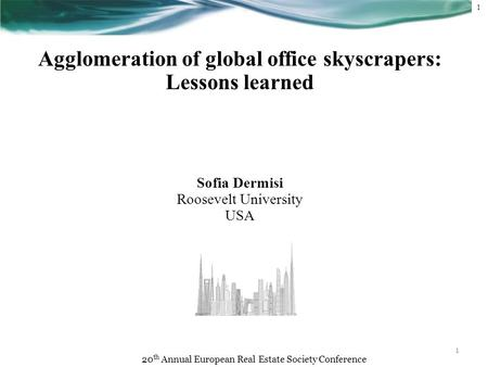 1 1 Agglomeration of global office skyscrapers: Lessons learned Sofia Dermisi Roosevelt University USA 20 th Annual European Real Estate Society Conference.