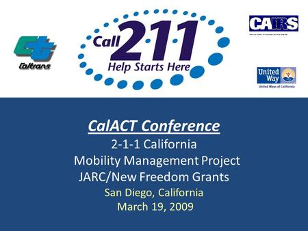CalACT Conference 2-1-1 California Mobility Management Project JARC/New Freedom Grants San Diego, California March 19, 2009 California Alliance of Information.