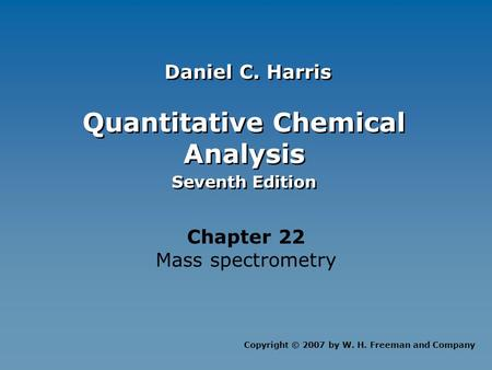 Quantitative Chemical Analysis Seventh Edition Quantitative Chemical Analysis Seventh Edition Chapter 22 Mass spectrometry Copyright © 2007 by W. H. Freeman.